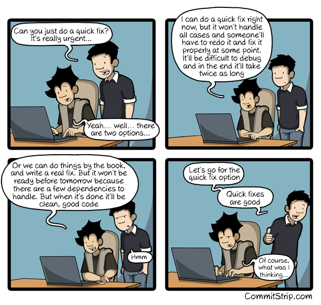 "A comic showing two persons talking about quick fix. First image: First person says ""Can you just do a quick fix? It's really urgent..."", second person responds with ""Yeah... well... there are two options..."". Next image: Person two continues saying ""I can do a quick fix right now, but it won't handle all cases and someone will have to redo it and fix it properly at some point. It'll be difficult to debug and in the end it'll take twice as long. Next image: person two continues saying ""Or we can do things by the book, and write a real fix. But it won't be ready before tomorrow because there are a few dependencies to handle. But when it's done it'll be clean, good code. Fourth image: person one says ""Let's go for the quick fix option. Quick fixes are good"". Second person says ""Of course, what was I thinking..."""